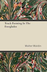 Truck Farming in the Everglades af Walter Waldin