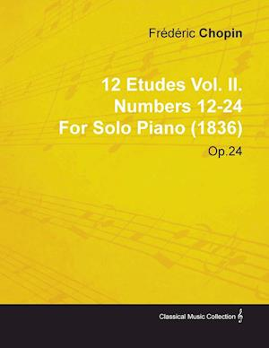 12 Etudes Vol. II. Numbers 12-24 by Fr D Ric Chopin for Solo Piano (1836) Op.25