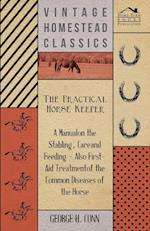 The Practical Horse Keeper - A Manual On The Stabling, Care And Feeding - Also First-Aid Treatment Of The Common Diseases Of The Horse