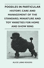 Poodles in Particular - History, Care and Management of the Standard, Miniature and Toy Varieties for Home and Show Ring