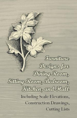 Furniture Designs for Dining Room, Sitting Room, Bedroom, Kitchen, and Hall - Including Scale Elevations, Construction Drawings, Cutting Lists
