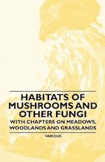 Habitats of Mushrooms and Other Fungi - With Chapters on Meadows, Woodlands and Grasslands