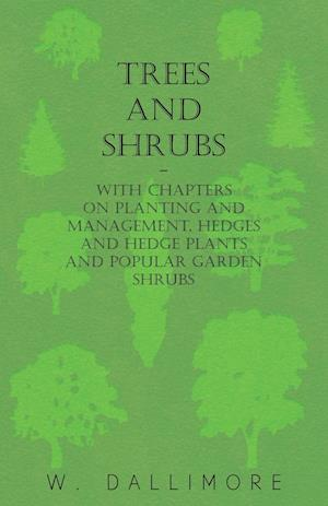 Trees and Shrubs - With Chapters on Planting and Management, Hedges and Hedge Plants and Popular Garden Shrubs