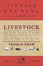 Livestock on Dry Land Farms - With Information on Keeping Horses, Cattle and Sheep on the Dry Farm
