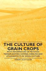 The Culture of Grain Crops - With Information on Methods Transplanting, Sowing, Dibbling and Other Aspects of Grain Culture