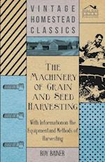 The Machinery of Grain and Seed Harvesting - With Information on the Equipment and Methods of Harvesting
