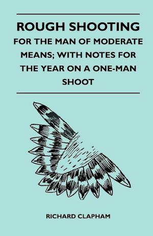Rough Shooting - For the Man of Moderate Means; With Notes for the Year on a One-Man Shoot