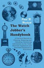 Watch Jobber's Handybook - A Practical Manual on Cleaning, Repairing and Adjusting: Embracing Information on the Tools, Materials Appliances and Processes Employed in Watchwork