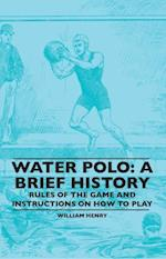 Water Polo: A Brief History, Rules of the Game and Instructions on How to Play af William Henry