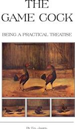 Game Cock - Being a Practical Treatise on Breeding, Rearing, Training, Feeding, Trimming, Mains, Heeling, Spurs, Etc. (History of Cockfighting Ser af Ed James