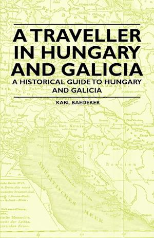 A Traveller in Hungary and Galicia - A Historical Guide to Hungary and Galicia