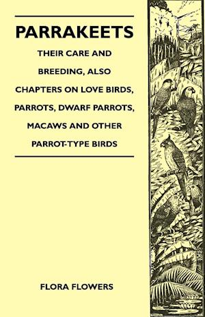 Parrakeets - Their Care and Breeding, Also Chapters on Love Birds, Parrots, Dwarf Parrots, Macaws and Other Parrot-Type Birds