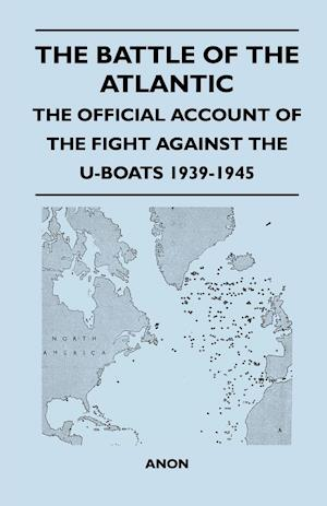 The Battle of the Atlantic - The Official Account of the Fight Against the U-Boats 1939-1945