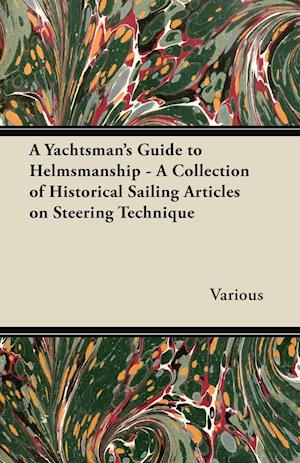 A Yachtsman's Guide to Helmsmanship - A Collection of Historical Sailing Articles on Steering Technique