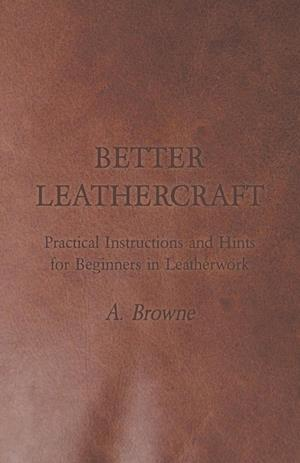 Better Leathercraft - Practical Instructions and Hints for Beginners in Leatherwork