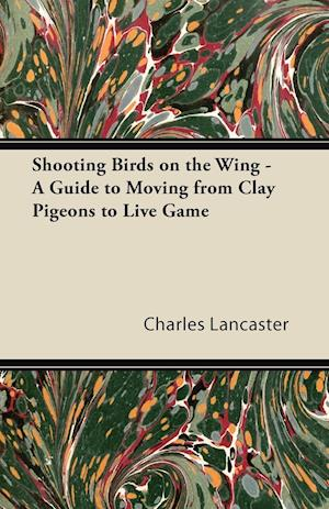 Shooting Birds on the Wing - A Guide to Moving from Clay Pigeons to Live Game