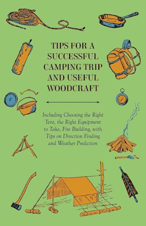 Tips for a Successful Camping Trip and Useful Woodcraft - Including Choosing the Right Tent, the Right Equipment to Take, Fire Building, with Tips on Direction Finding and Weather Prediction