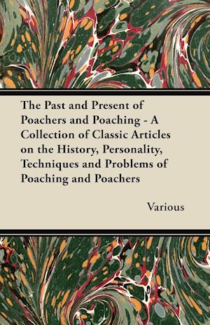 The Past and Present of Poachers and Poaching - A Collection of Classic Articles on the History, Personality, Techniques and Problems of Poaching and