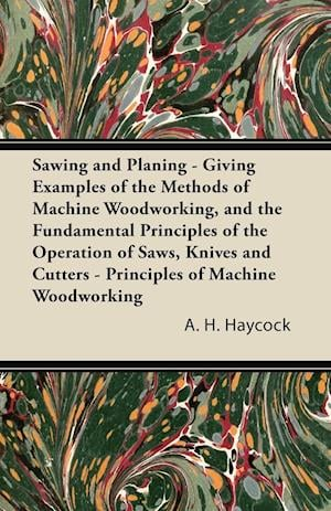 Sawing and Planing - Giving Examples of the Methods of Machine Woodworking, and the Fundamental Principles of the Operation of Saws, Knives and Cutters - Principles of Machine Woodworking