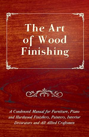 The Art of Wood Finishing - A Condensed Manual for Furniture, Piano and Hardwood Finishers, Painters, Interior Decorators and All Allied Craftsmen