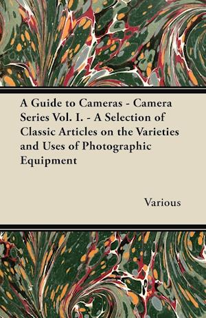 A Guide to Cameras - Camera Series Vol. I. - A Selection of Classic Articles on the Varieties and Uses of Photographic Equipment