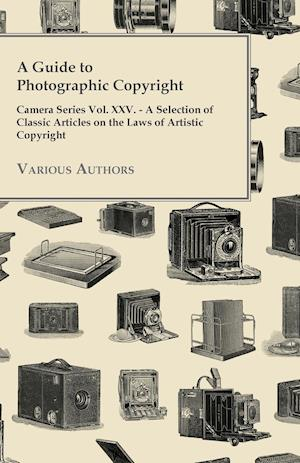 A Guide to Photographic Copyright - Camera Series Vol. XXV. - A Selection of Classic Articles on the Laws of Artistic Copyright