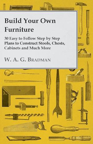 Build Your Own Furniture - 30 Easy to Follow Step by Step Plans to Construct Stools, Chests, Cabinets and Much More