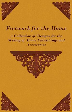 Fretwork for the Home - A Collection of Designs for the Making of Home Furnishings and Accessories