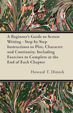 A Beginner's Guide to Screen Writing - Step by Step Instructions to Plot, Character and Continuity. Including Exercises to Complete at the End of Each af Howard T. Dimick