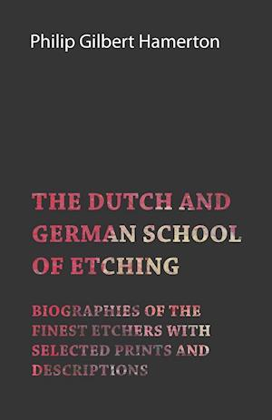 The Dutch and German School of Etching - Biographies of the Finest Etchers with Selected Prints and Descriptions
