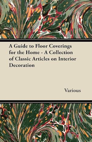 A Guide to Floor Coverings for the Home - A Collection of Classic Articles on Interior Decoration