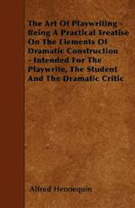 Art of Playwriting - Being a Practical Treatise on the Elements of Dramatic Construction - Intended for the Playwrite, the Student and the Dramati af Alfred Hennequin