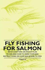 Fly Fishing for Salmon - With Chapters on: Which Flies to Use and How to Make Them and Instructions on How and Where to Fish