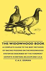 Widowhood Book - A Complete Guide to the Best Methods of Racing Pigeons on the Widowhood System as Described by the Foremost Experts in Britain, Belgium and U.S.A