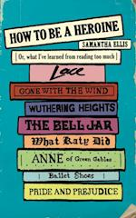 How To Be A Heroine af Samantha Ellis
