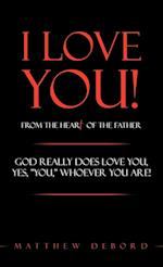 I Love You! from the Heart of the Father: God really does love you, yes,