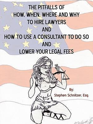 The Pitfalls of How, When, Where and Why To Hire Lawyers And How to Use A Consultant To Do So And Lower Your Legal Fees