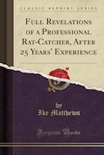 Full Revelations of a Professional Rat-Catcher, After 25 Years' Experience (Classic Reprint)