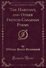 The Habitant, and Other French-Canadian Poems (Classic Reprint)