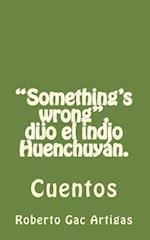Something's Wrong, Dijo El Indio Huenchuyan.