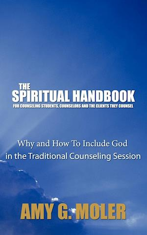 The Spiritual Handbook for Counseling Students, Counselors and the Clients They Counsel