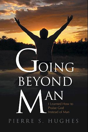 Going Beyond Man: I Learned How to Praise God Not Man
