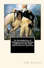 The Wonderful Story of Washington and the Meaning of His Life for the Youth and Patriotism of America by af C. M. Stevens