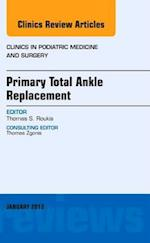 Primary Total Ankle Replacement, An Issue of Clinics in Podiatric Medicine and Surgery (The Clinics, Orthopedics, nr. 30)