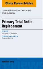 Primary Total Ankle Replacement, An Issue of Clinics in Podiatric Medicine and Surgery, (The Clinics, Orthopedics)