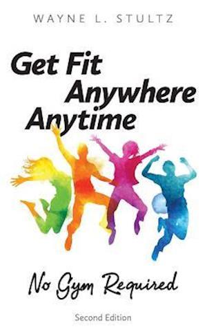 Bog, hæftet Get Fit-Anywhere, Anytime, No Gym Required:Second Edition af Wayne L. Stultz