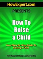 How To Raise a Child: Your Step-By-Step Guide To Raising a Child