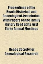 Proceedings of the Reade Historical and Genealogical Association; With Papers on the Family History Read at Its First Three Annual Meetings af Reade Society for Genealogical Research