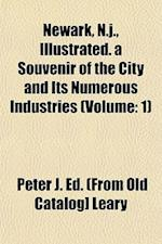 Newark, N.J., Illustrated. a Souvenir of the City and Its Numerous Industries (Volume af Peter J. Leary