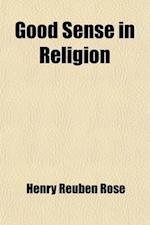 Good Sense in Religion; Eleven Lectures af Henry Reuben Rose